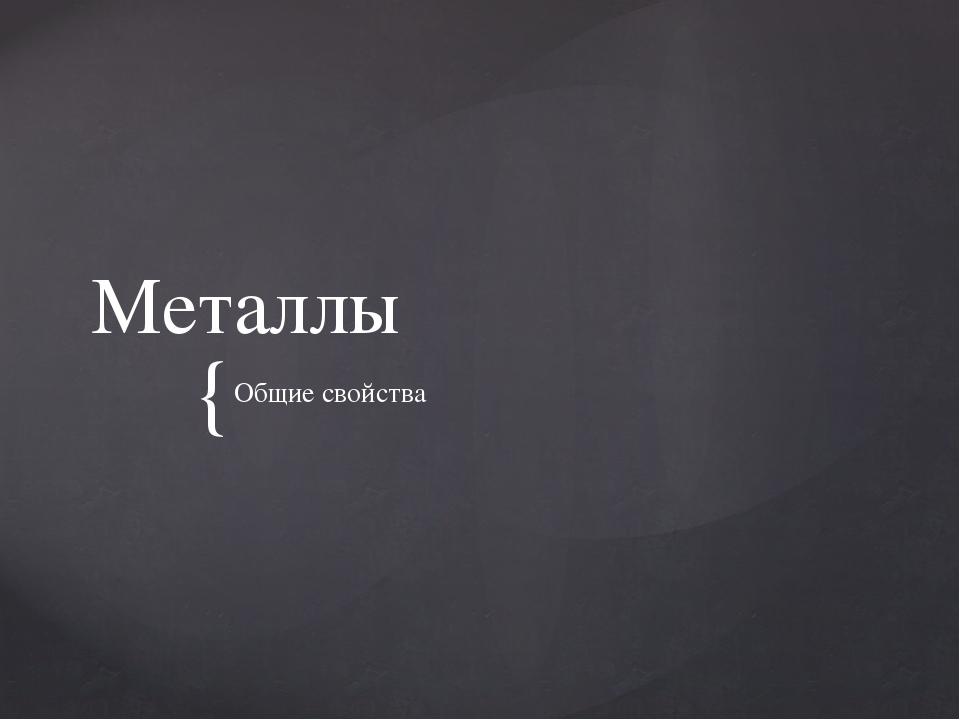 Металлы Общие свойства {