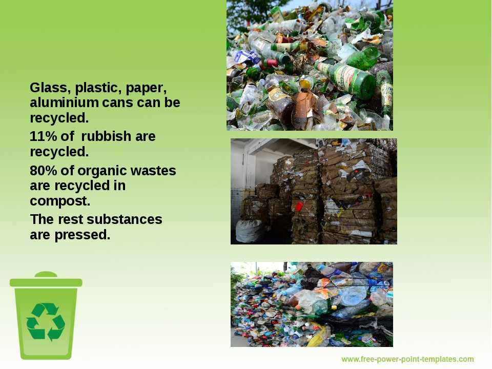Glass, plastic, paper, aluminium cans can be recycled. 11% of rubbish are rec...