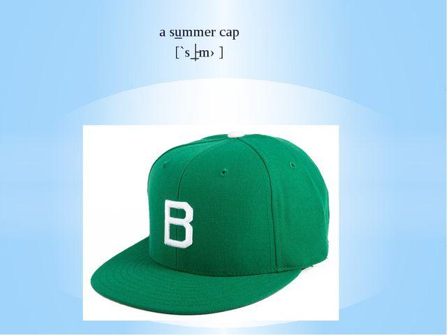 a summer cap [`sʌmə]