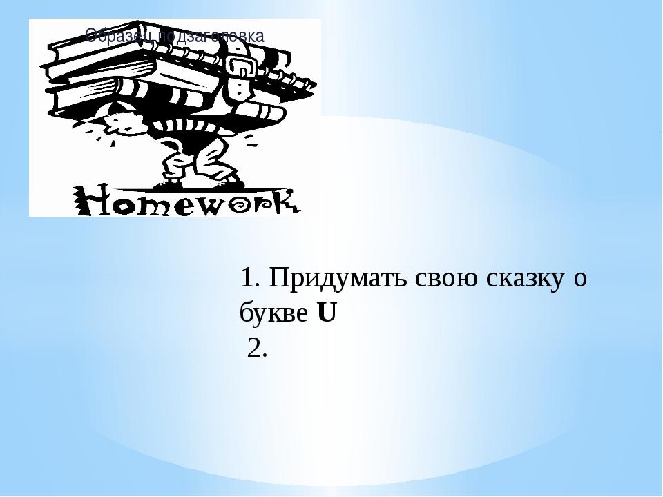 1. Придумать свою сказку о букве U 2.