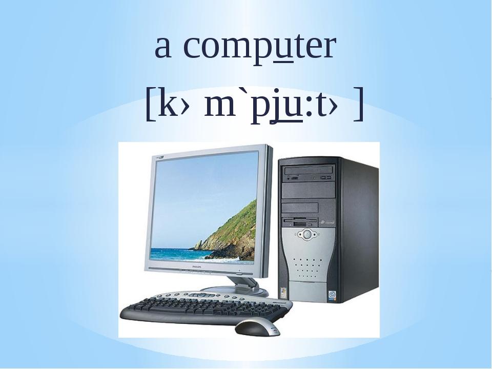 a computer [kəm`pju:tə]