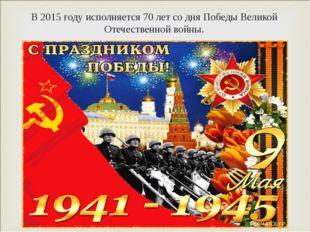 В 2015 году исполняется 70 лет со дня Победы Великой Отечественной войны.