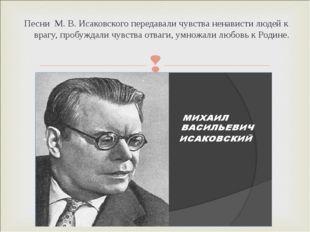 Песни М. В. Исаковского передавали чувства ненависти людей к врагу, пробуждал