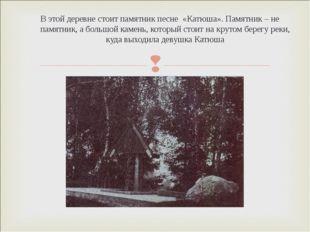 В этой деревне стоит памятник песне «Катюша». Памятник – не памятник, а больш