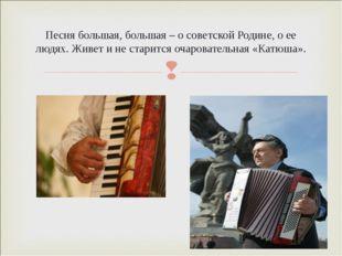 Песня большая, большая – о советской Родине, о ее людях. Живет и не старится