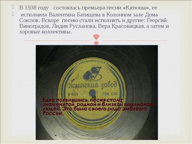 В 1938 году состоялась премьера песни «Катюша», ее исполнила Валентина Батище...