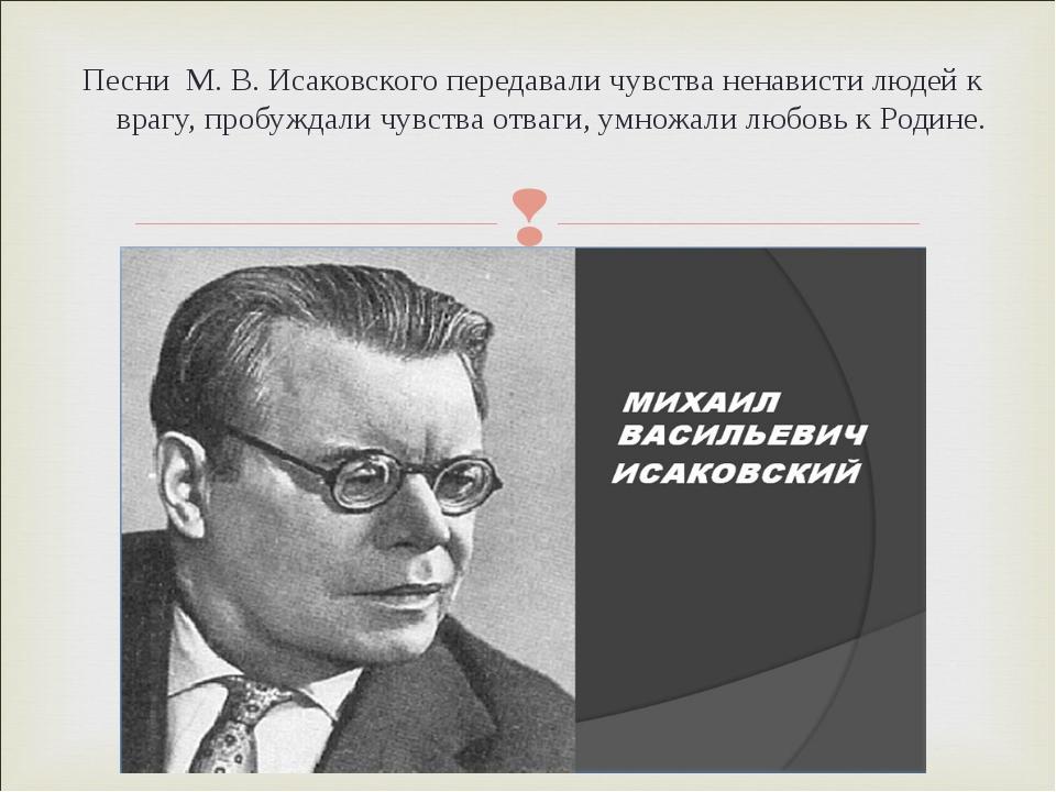 Песни М. В. Исаковского передавали чувства ненависти людей к врагу, пробуждал...