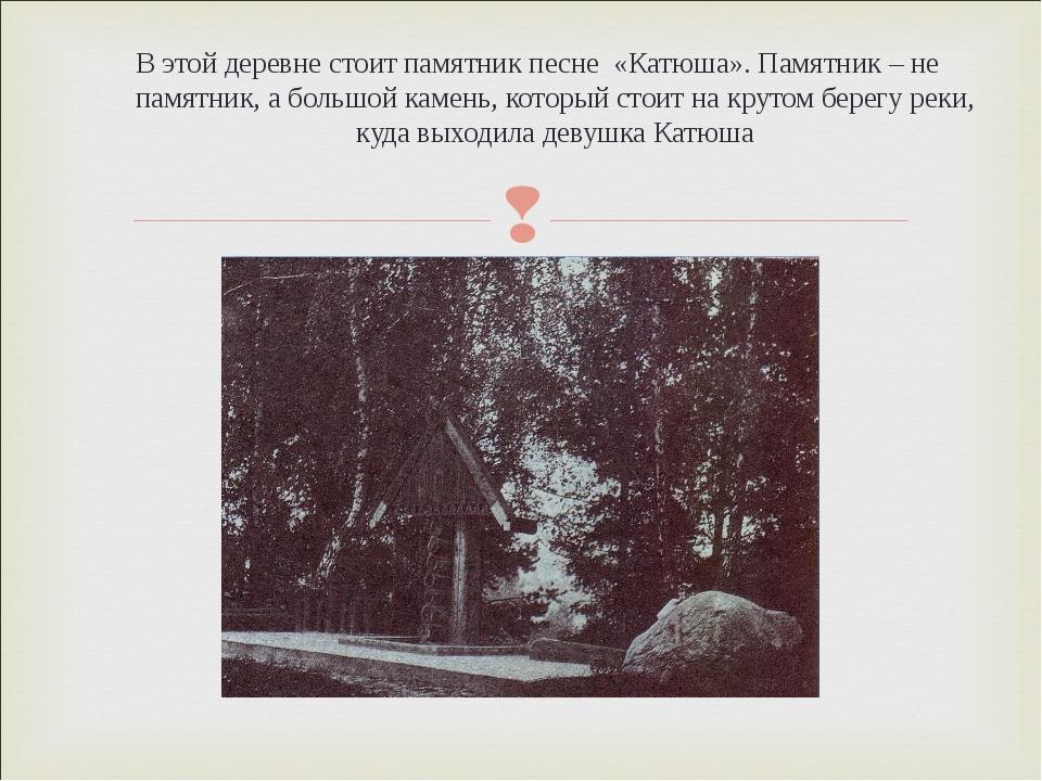 В этой деревне стоит памятник песне «Катюша». Памятник – не памятник, а больш...