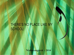 THERE'S NO PLACE LIKE MY SCHOOL! Nizhneangarsk - 2014