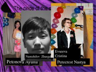 The pride of the school! Petonova Ayuna Perecrest Nastya Namzhilov Zhargal Ev