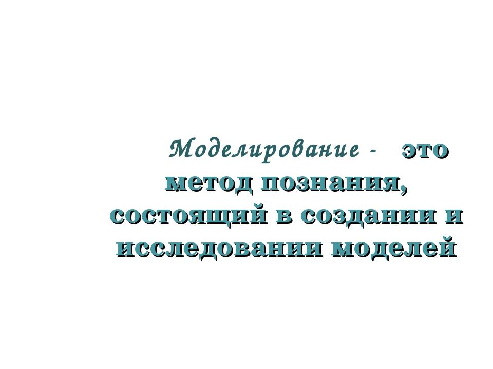 Моделирование - это метод познания, состоящий в создании и исследовании моде...