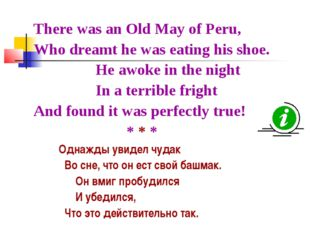 There was an Old May of Peru, Who dreamt he was eating his shoe. He awoke in
