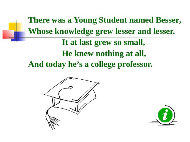 There was a Young Student named Besser, Whose knowledge grew lesser and lesse...
