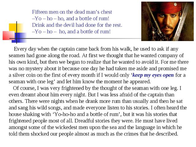 Fifteen men on the dead man's chest –Yo – ho – ho, and a bottle of rum! Drink...