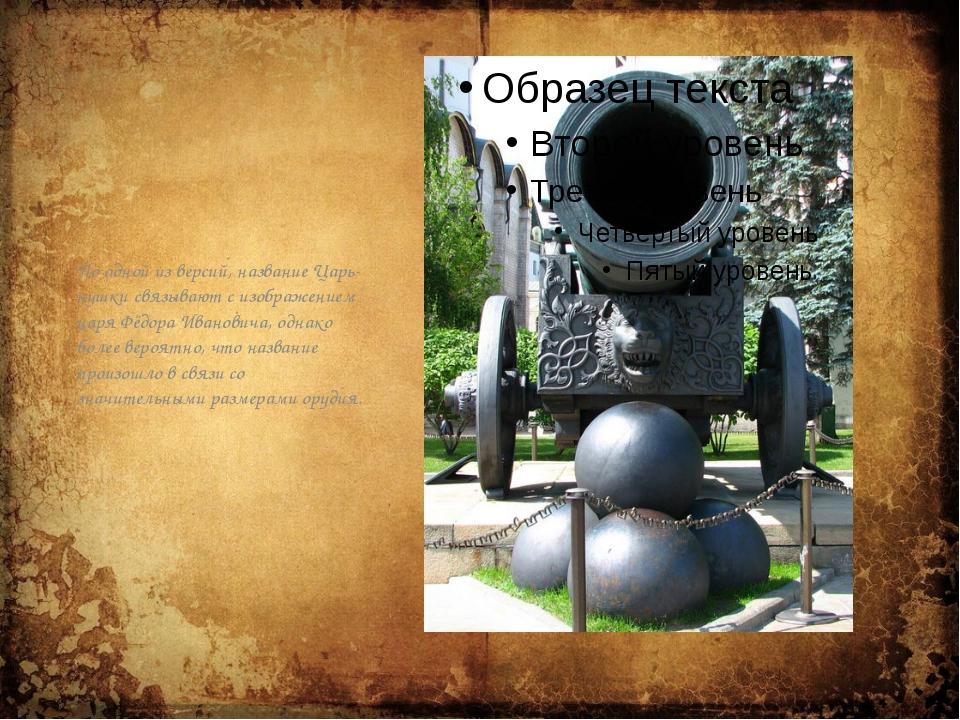 По одной из версий, название Царь-пушки связывают с изображением царя Фёдора...