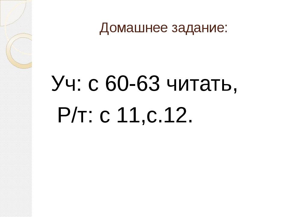 Домашнее задание: Уч: с 60-63 читать, Р/т: с 11,с.12.