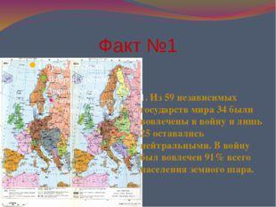 Факт №1 1. Из 59 независимых государств мира 34 были вовлечены в войну и лишь