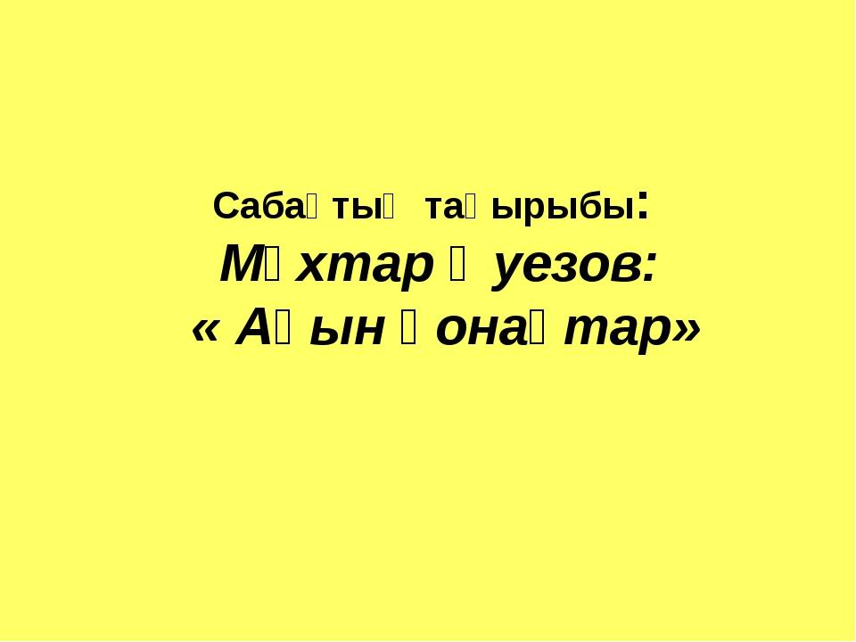 Сабақтың тақырыбы: Мұхтар Әуезов: « Ақын қонақтар»
