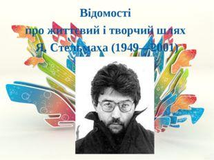 Відомості про життєвий і творчий шлях Я. Стельмаха (1949—2001)