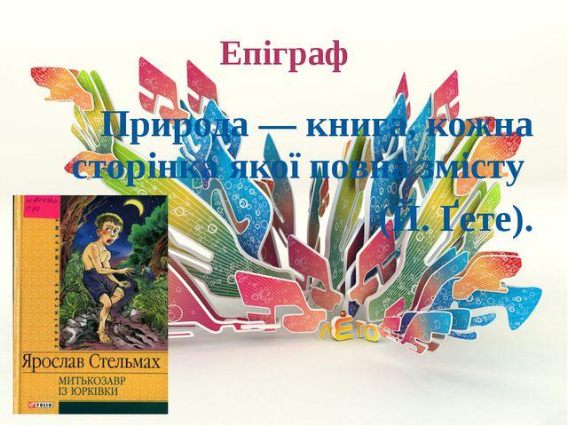 Епіграф Природа — книга, кожна сторінка якої повна змісту (Й. Ґете).