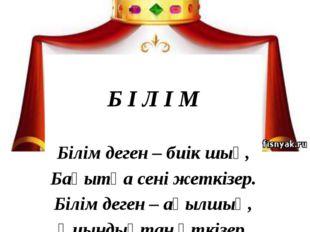 Б І Л І М Білім деген – биік шың, Бақытқа сені жеткізер. Білім деген – ақылш