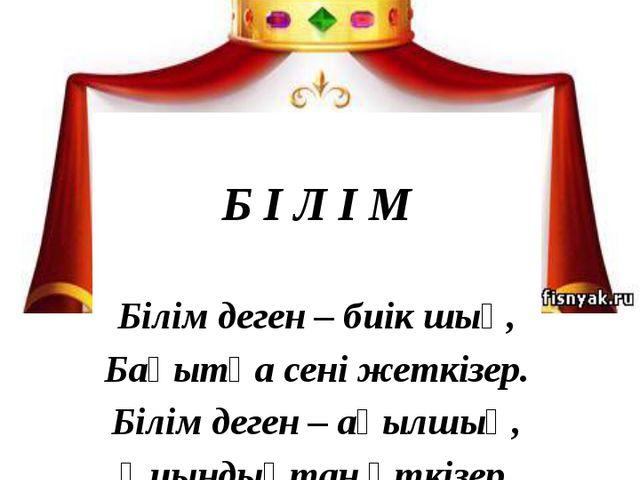 Б І Л І М Білім деген – биік шың, Бақытқа сені жеткізер. Білім деген – ақылш...
