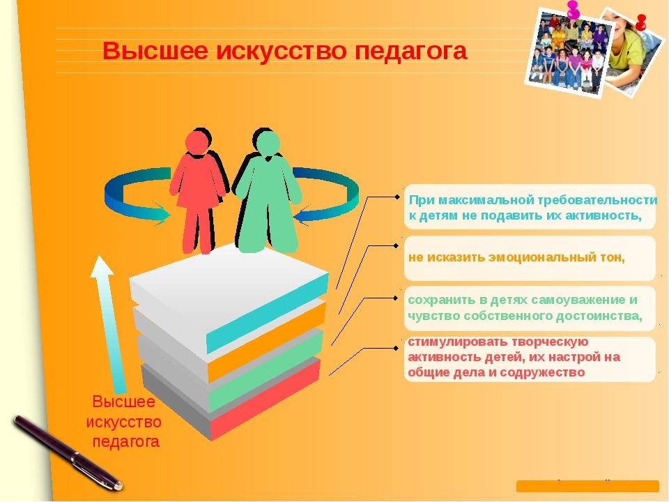 Высшее искусство педагога При максимальной требовательности к детям не подави...