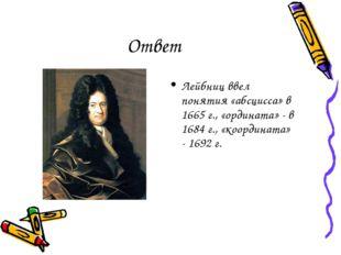 Ответ Лейбниц ввел понятия «абсцисса» в 1665 г., «ордината» - в 1684 г., «коо