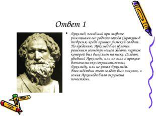 Ответ 1 Архимед, погибший при захвате римлянами его родного города Сиракузы в