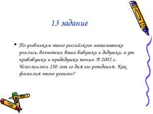 13 задание По учебникам этого российского математика учились, возможно, ваши