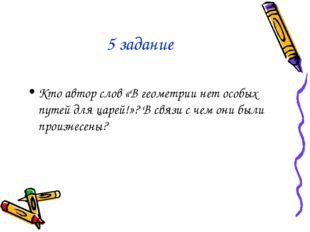 5 задание Кто автор слов «В геометрии нет особых путей для царей!»? В связи с