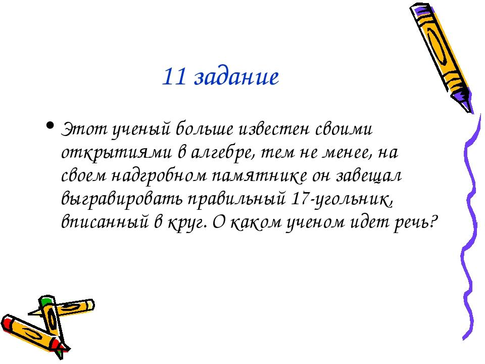 11 задание Этот ученый больше известен своими открытиями в алгебре, тем не ме...