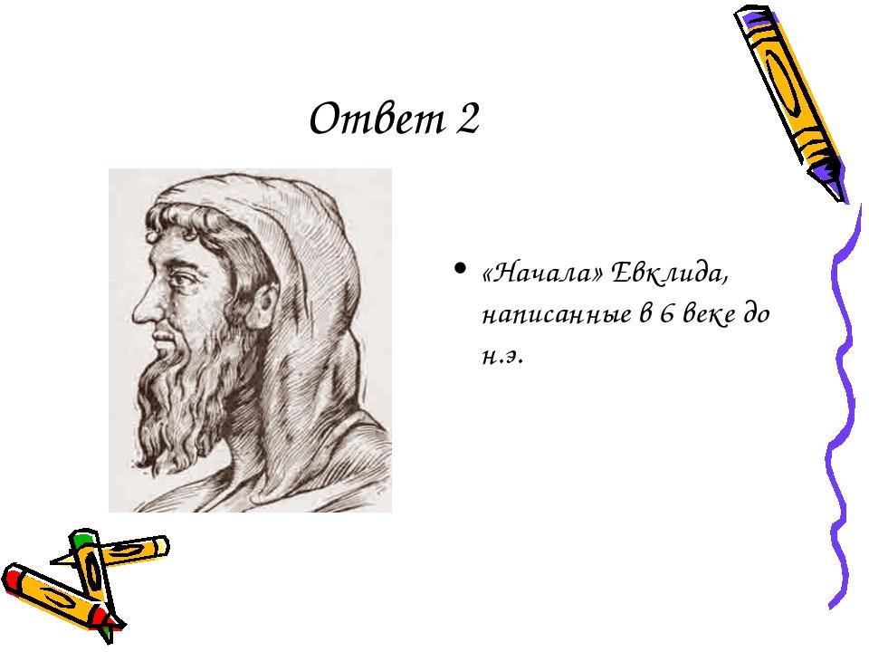 Ответ 2 «Начала» Евклида, написанные в 6 веке до н.э.