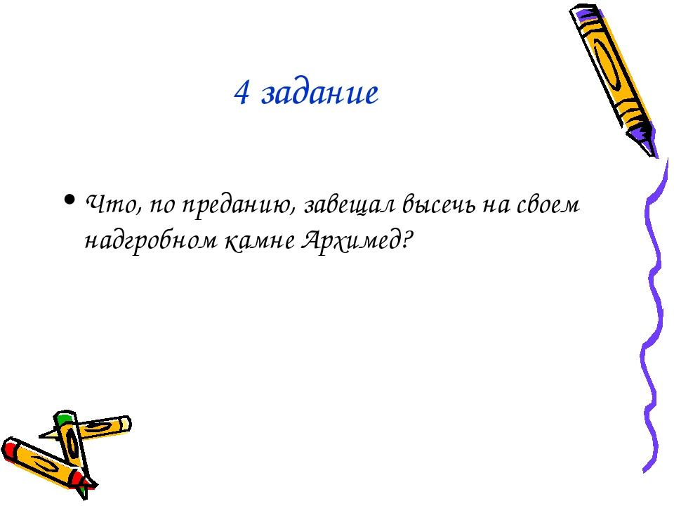 4 задание Что, по преданию, завещал высечь на своем надгробном камне Архимед?