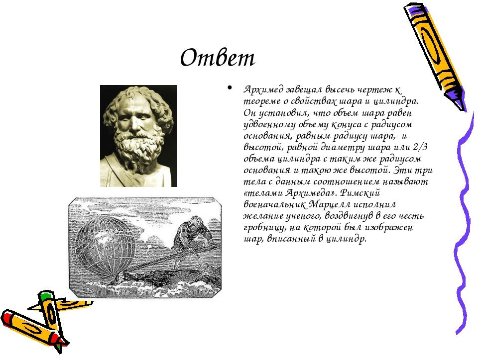 Ответ Архимед завещал высечь чертеж к теореме о свойствах шара и цилиндра. Он...