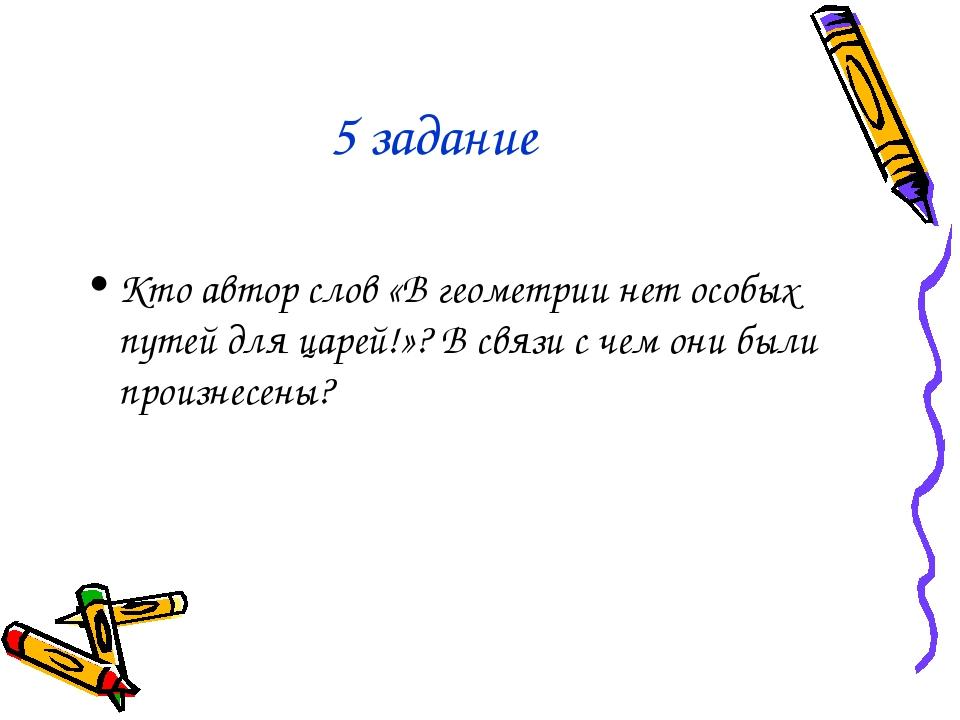 5 задание Кто автор слов «В геометрии нет особых путей для царей!»? В связи с...