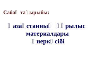Сабақ тақырыбы: Қазақстанның құрылыс материалдары өнеркәсібі