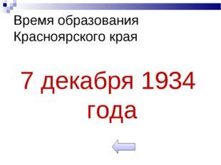Время образования Красноярского края 7 декабря 1934 года