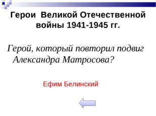 Герои Великой Отечественной войны 1941-1945 гг. Герой, который повторил подви