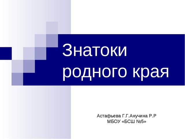 Знатоки родного края Астафьева Г.Г.Анучина Р.Р МБОУ «БСШ №5»