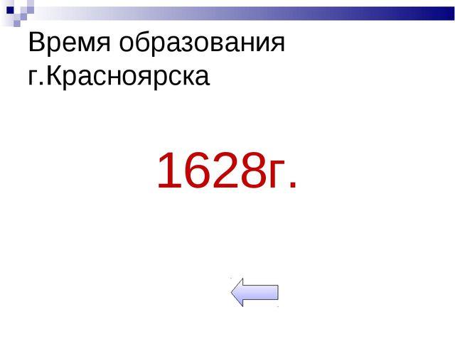 Время образования г.Красноярска 1628г.