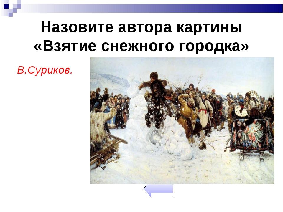 Назовите автора картины «Взятие снежного городка» В.Суриков.