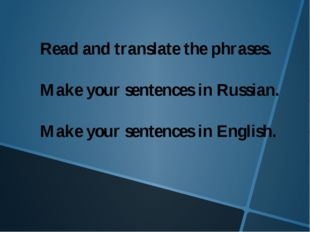 Read and translate the phrases. Make your sentences in Russian. Make your sen