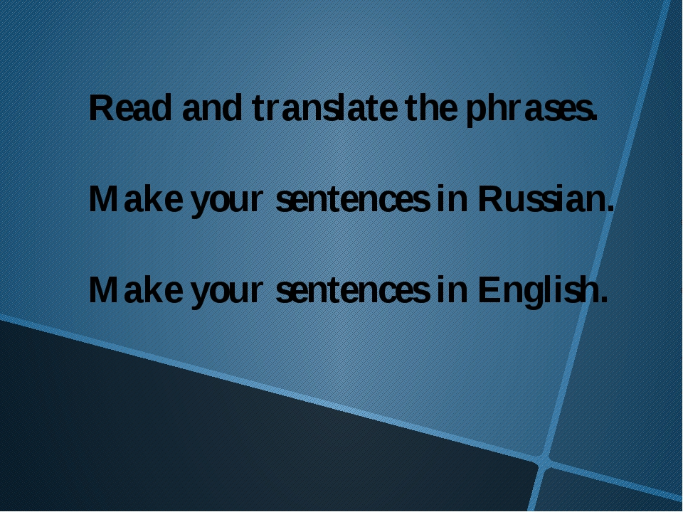 Read and translate the phrases. Make your sentences in Russian. Make your sen...
