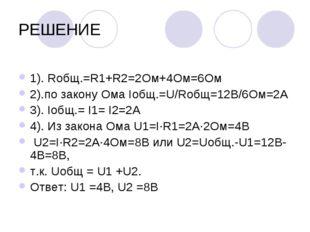РЕШЕНИЕ 1). Rобщ.=R1+R2=2Ом+4Ом=6Ом 2).по закону Ома Iобщ.=U/Rобщ=12В/6Ом=2А
