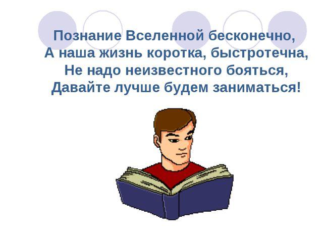Познание Вселенной бесконечно, А наша жизнь коротка, быстротечна, Не надо неи...