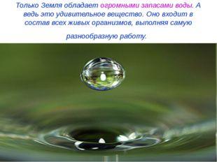 Только Земля обладает огромными запасами воды. А ведь это удивительное вещест