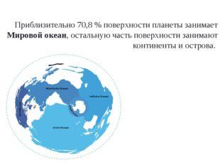 Приблизительно 70,8 % поверхности планеты занимает Мировой океан, остальную ч