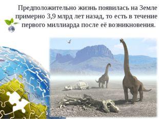 Предположительно жизнь появилась на Земле примерно 3,9 млрд лет назад, то ест