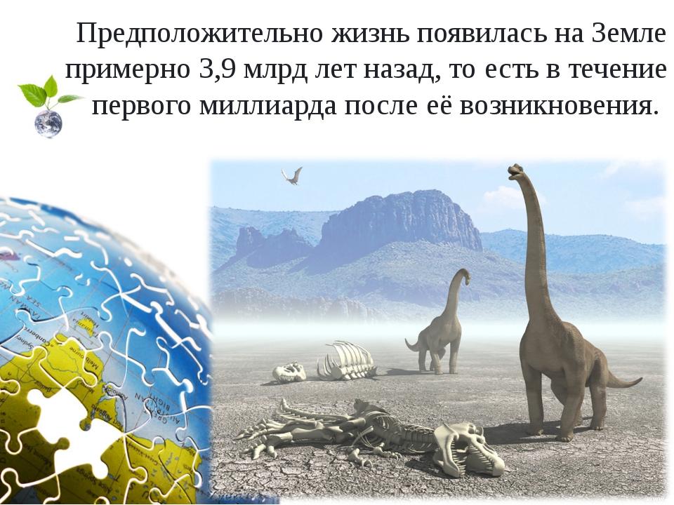 Предположительно жизнь появилась на Земле примерно 3,9 млрд лет назад, то ест...